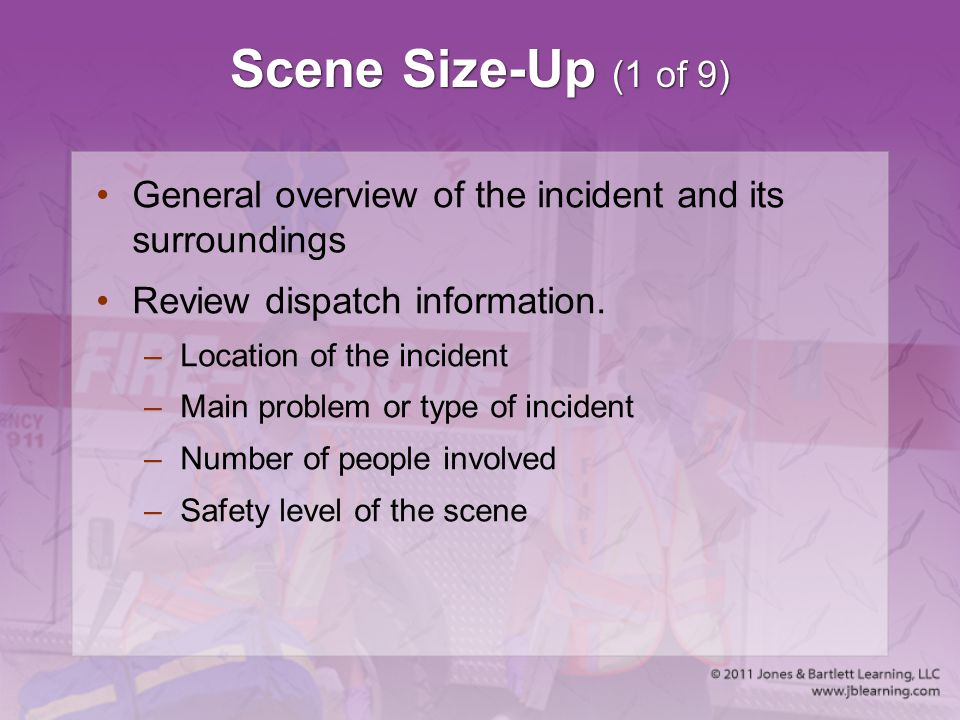 Scene Size-Up (1 of 9) General overview of the incident and its surroundings. Review dispatch information.