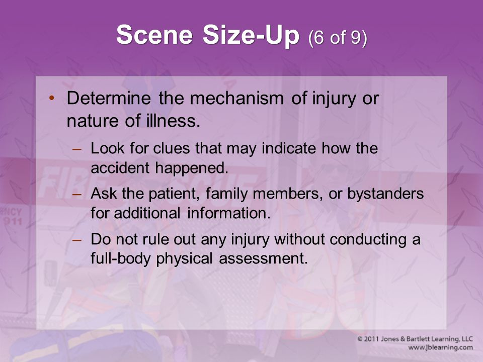 Scene Size-Up (6 of 9) Determine the mechanism of injury or nature of illness. Look for clues that may indicate how the accident happened.