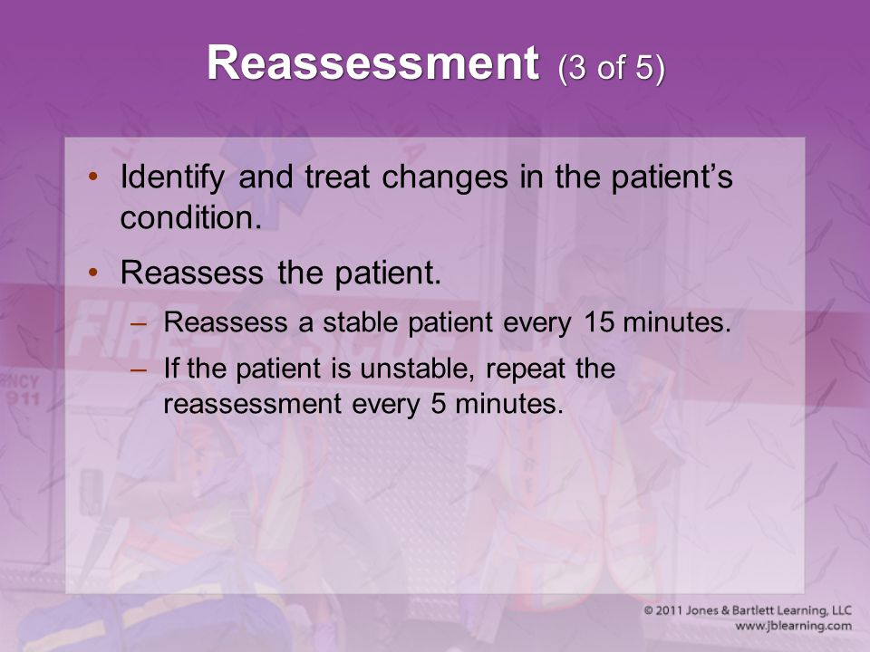 Reassessment (3 of 5) Identify and treat changes in the patient's condition. Reassess the patient.