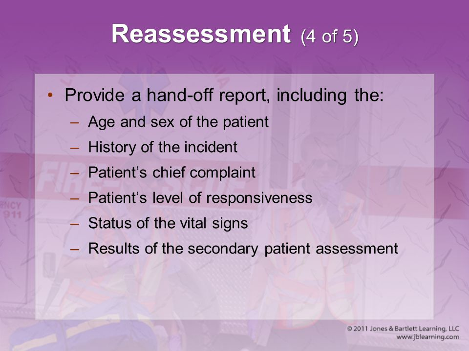 Reassessment (4 of 5) Provide a hand-off report, including the: