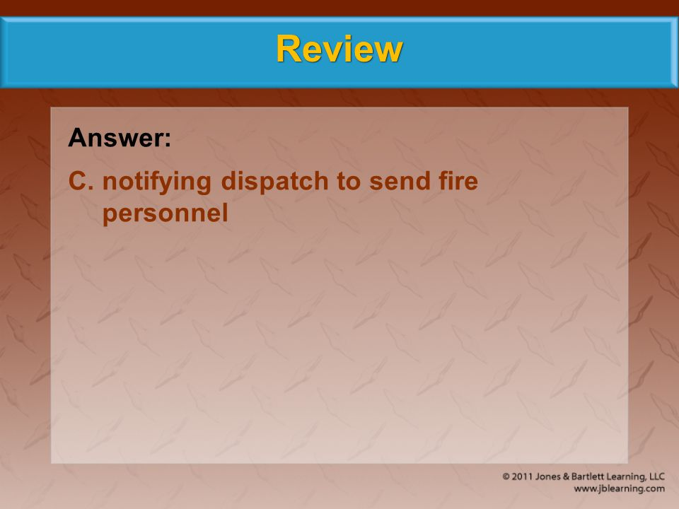 Review Answer: C. notifying dispatch to send fire personnel