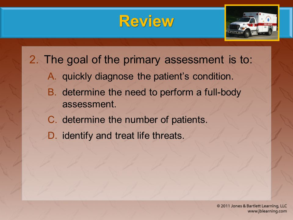 Review The goal of the primary assessment is to: