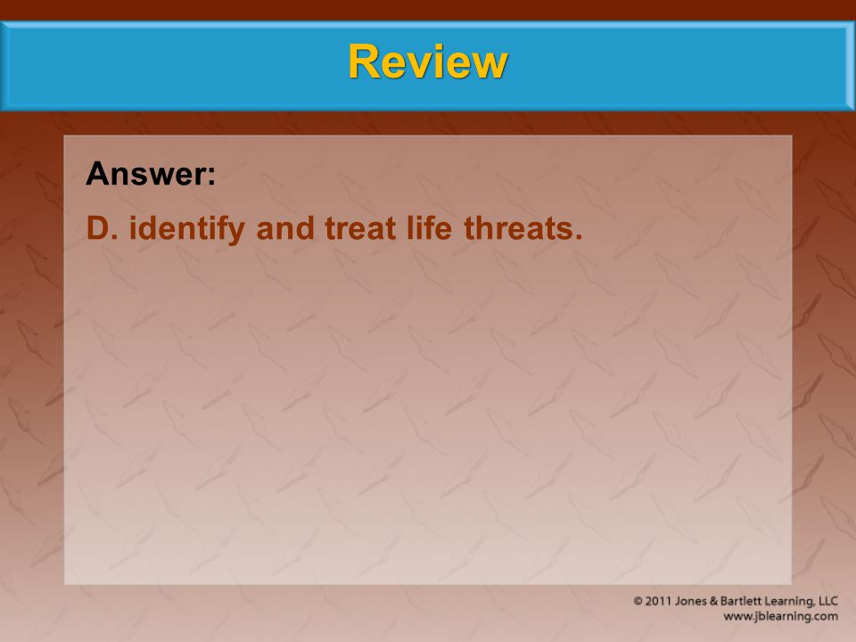 Review Answer: D. identify and treat life threats.