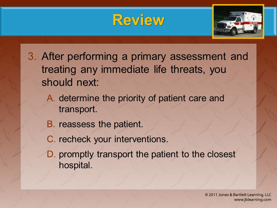 Review After performing a primary assessment and treating any immediate life threats, you should next: