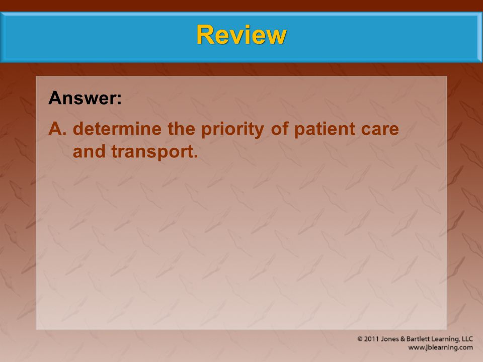 Review Answer: A. determine the priority of patient care and transport.