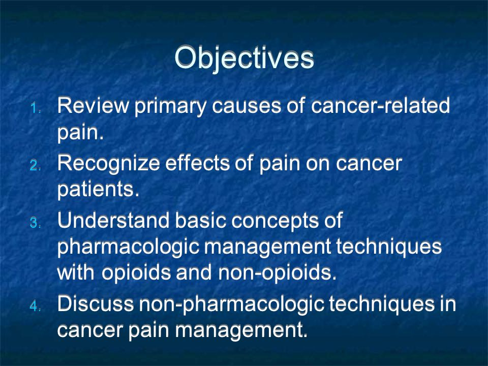 Objectives Review primary causes of cancer-related pain.