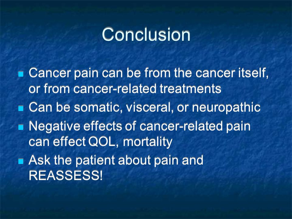 Conclusion Cancer pain can be from the cancer itself, or from cancer-related treatments. Can be somatic, visceral, or neuropathic.