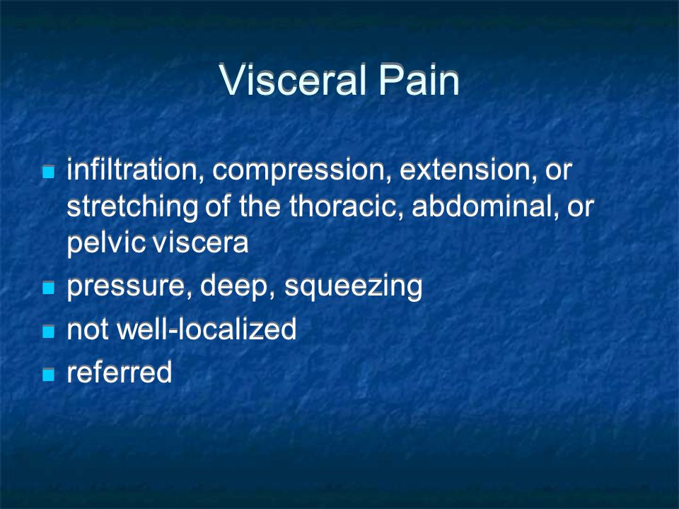 Visceral Pain infiltration, compression, extension, or stretching of the thoracic, abdominal, or pelvic viscera.