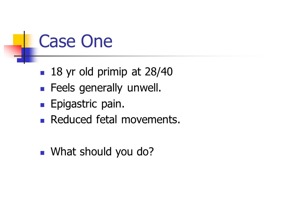 Case One 18 yr old primip at 28/40 Feels generally unwell.