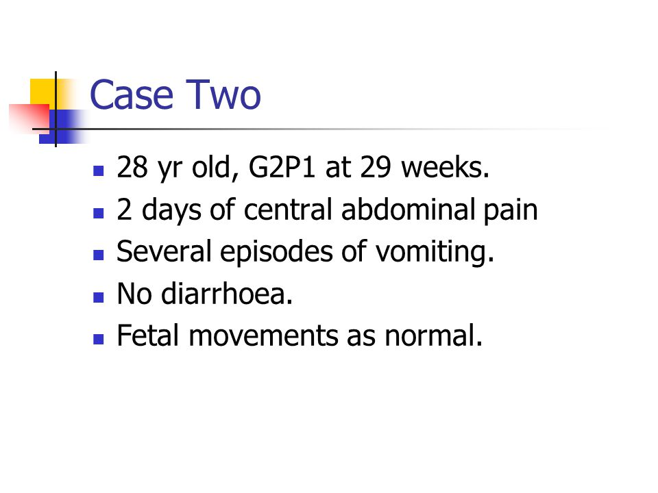 Case Two 28 yr old, G2P1 at 29 weeks. 2 days of central abdominal pain