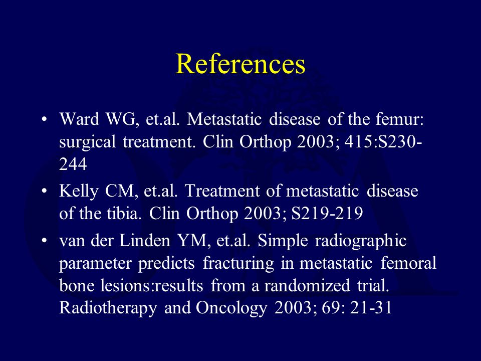 References Ward WG, et.al. Metastatic disease of the femur: surgical treatment. Clin Orthop 2003; 415:S230-244.