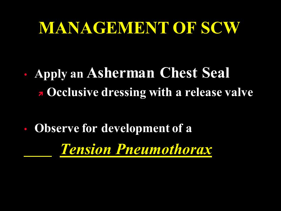 MANAGEMENT OF SCW Tension Pneumothorax Apply an Asherman Chest Seal
