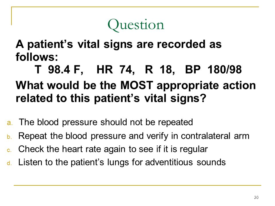 Question A patient's vital signs are recorded as follows: T 98.4 F, HR 74, R 18, BP 180/98.
