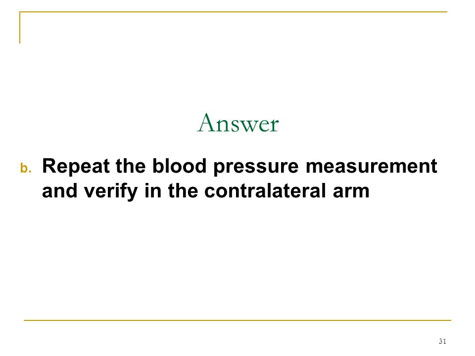 Answer Repeat the blood pressure measurement and verify in the contralateral arm