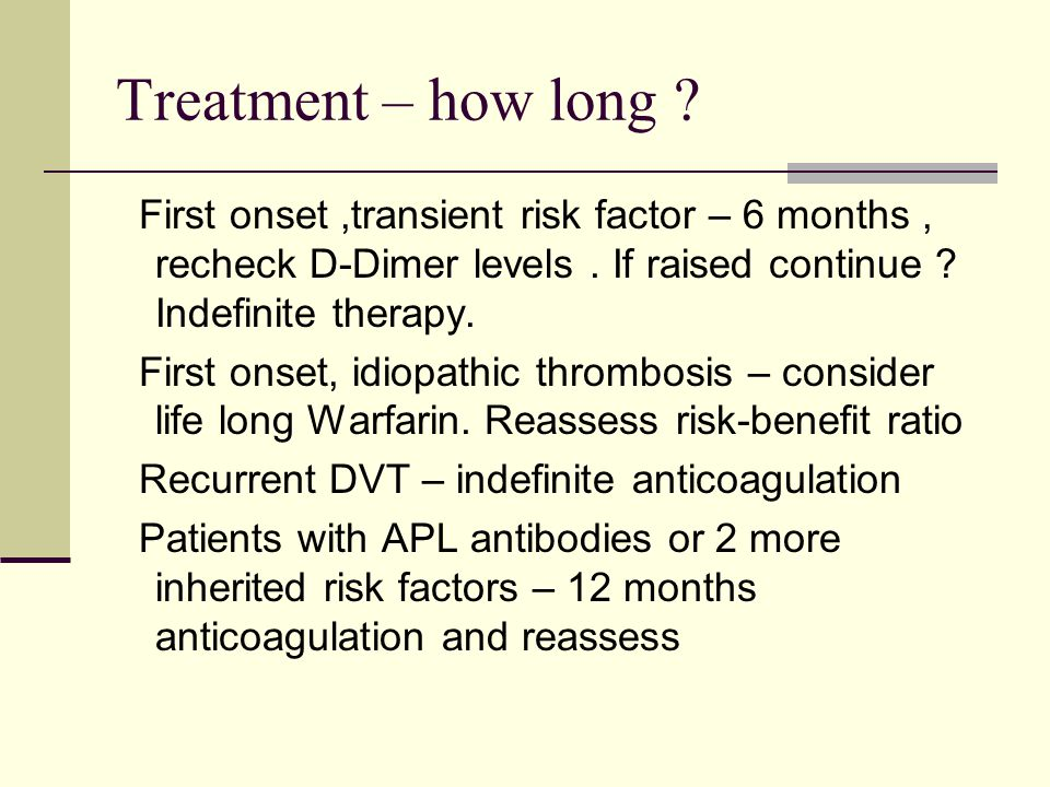 Treatment – how long First onset ,transient risk factor – 6 months , recheck D-Dimer levels . If raised continue Indefinite therapy.