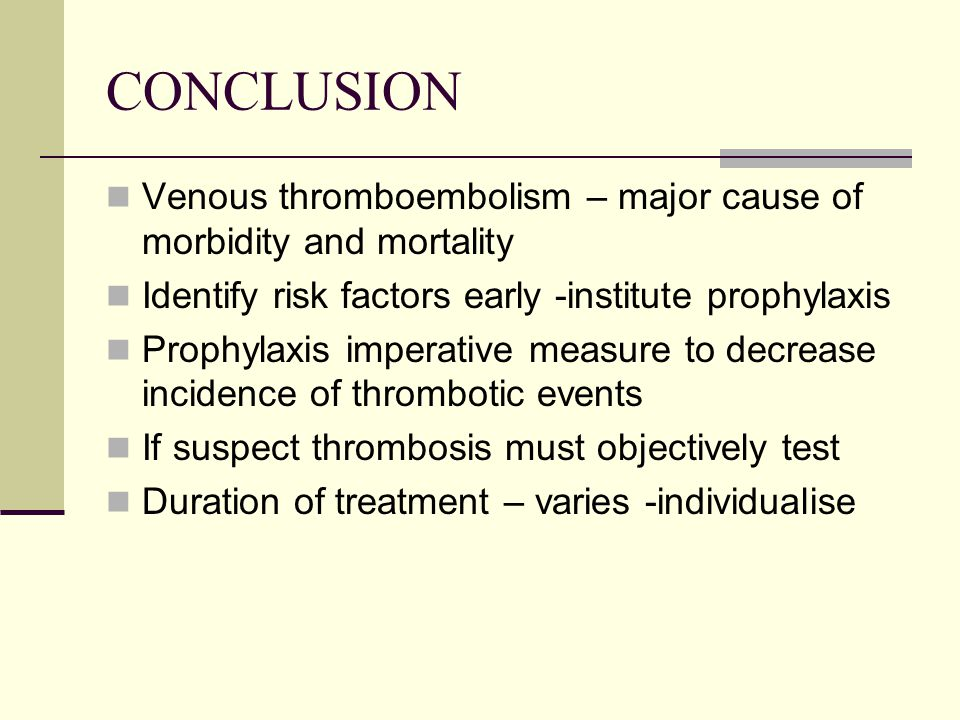 CONCLUSION Venous thromboembolism – major cause of morbidity and mortality. Identify risk factors early -institute prophylaxis.