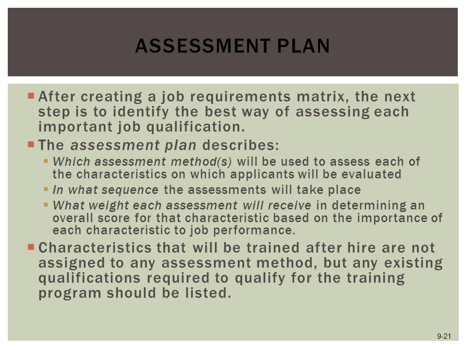 Assessment Plan After creating a job requirements matrix, the next step is to identify the best way of assessing each important job qualification.