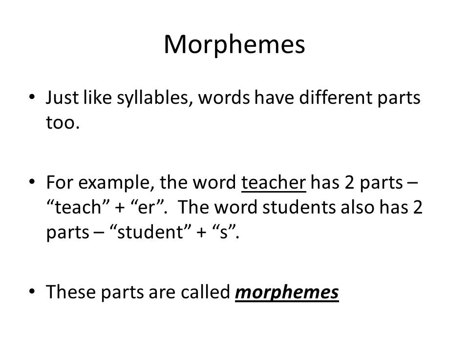 Morphemes Just like syllables, words have different parts too.