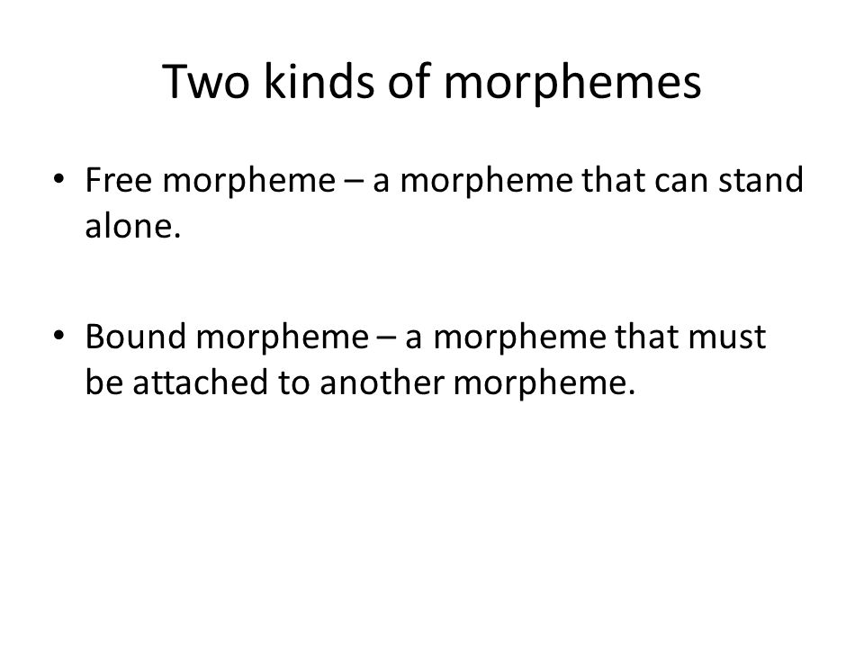 Two kinds of morphemes Free morpheme – a morpheme that can stand alone.