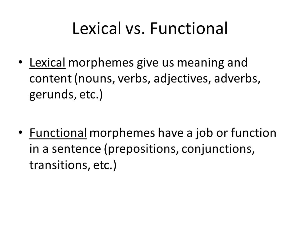Lexical vs. Functional Lexical morphemes give us meaning and content (nouns, verbs, adjectives, adverbs, gerunds, etc.)