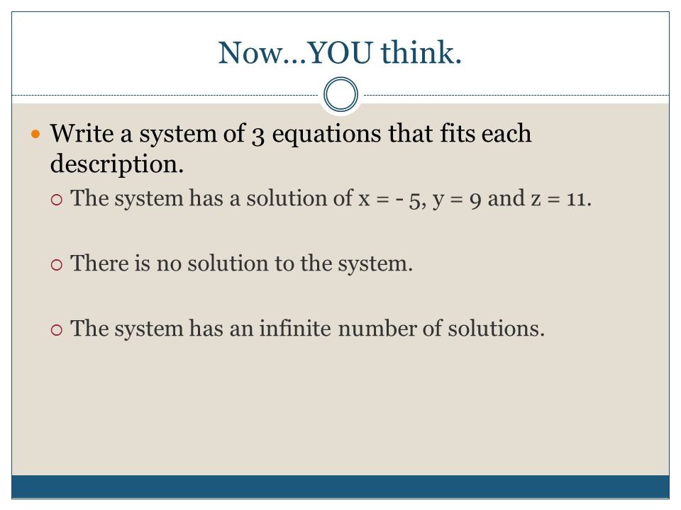 Now…YOU think. Write a system of 3 equations that fits each description. The system has a solution of x = - 5, y = 9 and z = 11.
