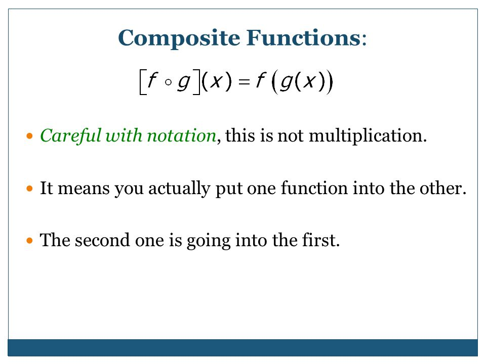 Composite Functions: Careful with notation, this is not multiplication. It means you actually put one function into the other.