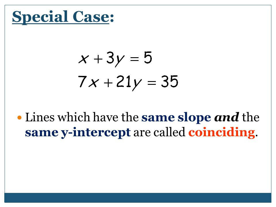 Special Case: Lines which have the same slope and the same y-intercept are called coinciding.