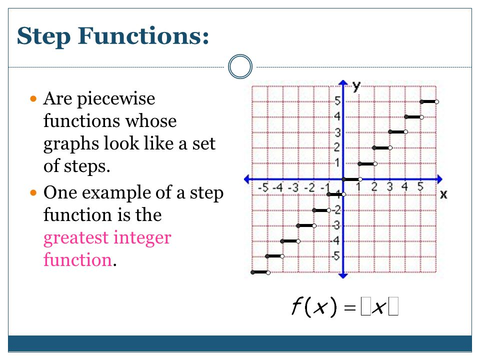 Step Functions: Are piecewise functions whose graphs look like a set of steps.