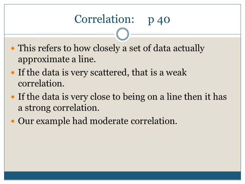 Correlation: p 40 This refers to how closely a set of data actually approximate a line. If the data is very scattered, that is a weak correlation.