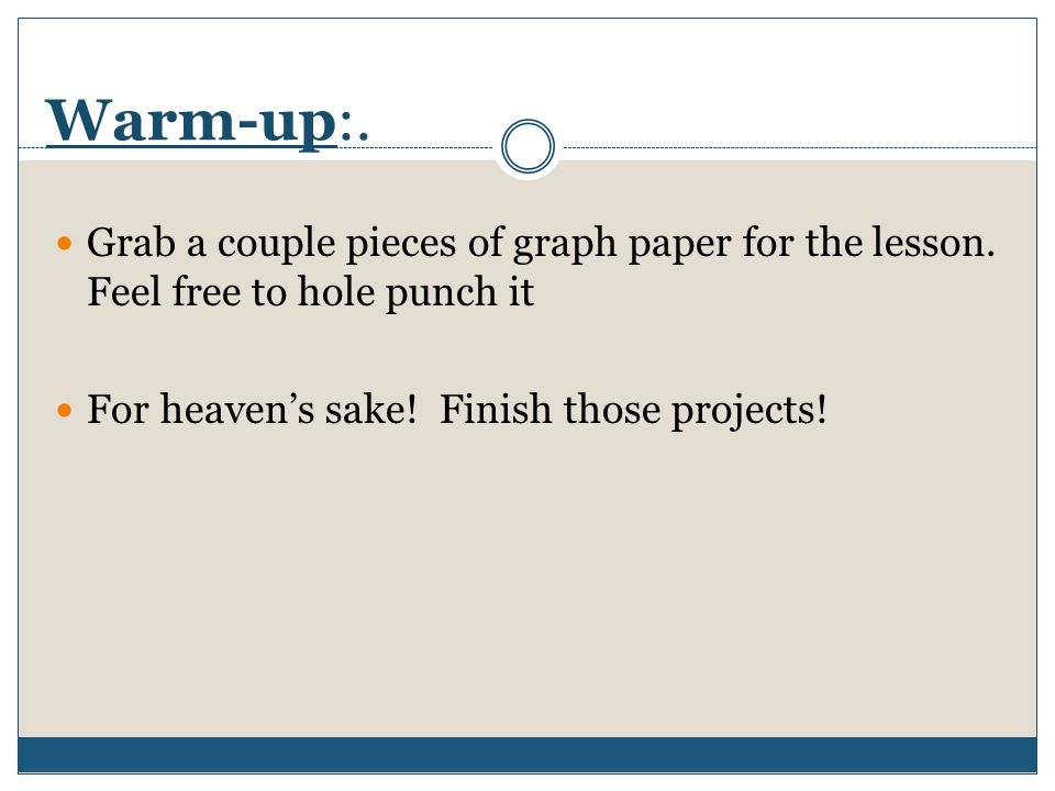 Warm-up:. Grab a couple pieces of graph paper for the lesson. Feel free to hole punch it.