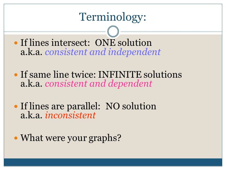 Terminology: If lines intersect: ONE solution a.k.a. consistent and independent.