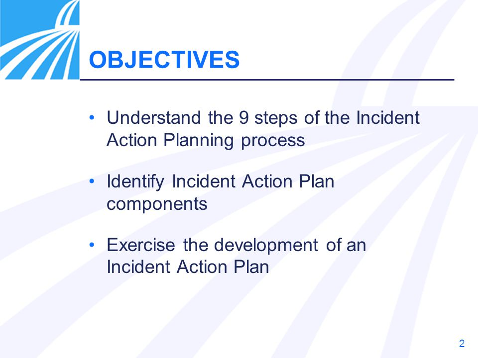 OBJECTIVES Understand the 9 steps of the Incident Action Planning process. Identify Incident Action Plan components.