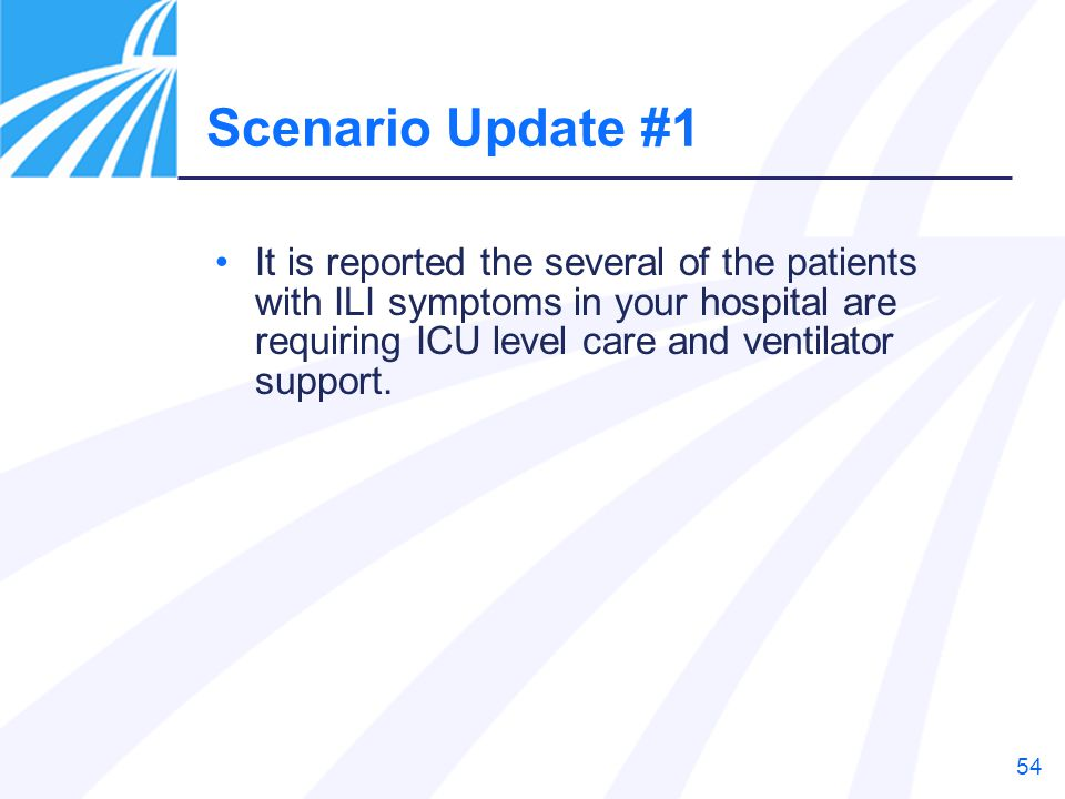 Scenario Update #1 It is reported the several of the patients with ILI symptoms in your hospital are requiring ICU level care and ventilator support.