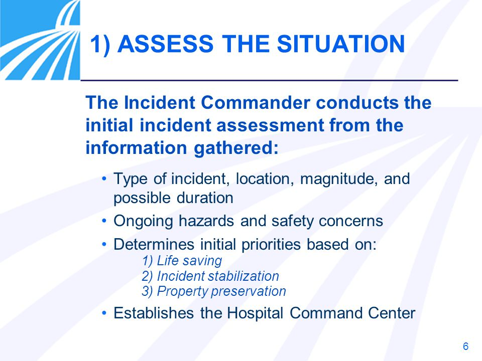 1) ASSESS THE SITUATION The Incident Commander conducts the initial incident assessment from the information gathered: