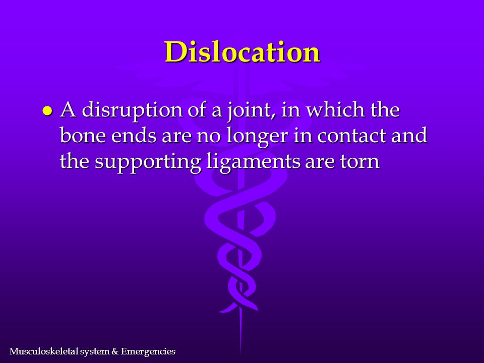 Dislocation A disruption of a joint, in which the bone ends are no longer in contact and the supporting ligaments are torn.