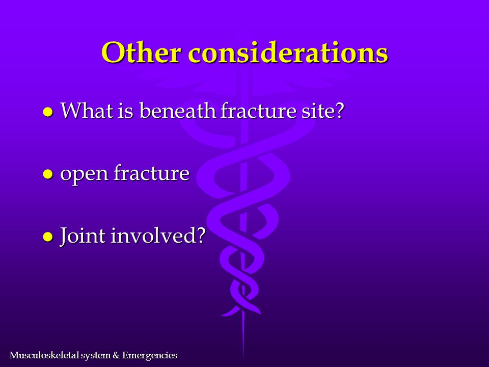 Other considerations What is beneath fracture site open fracture