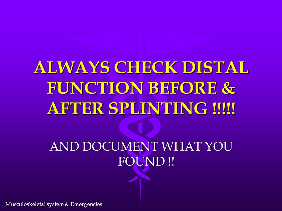 ALWAYS CHECK DISTAL FUNCTION BEFORE & AFTER SPLINTING !!!!!