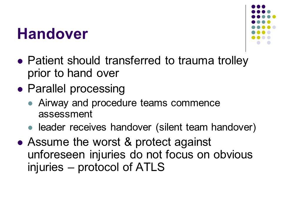 Handover Patient should transferred to trauma trolley prior to hand over. Parallel processing. Airway and procedure teams commence assessment.