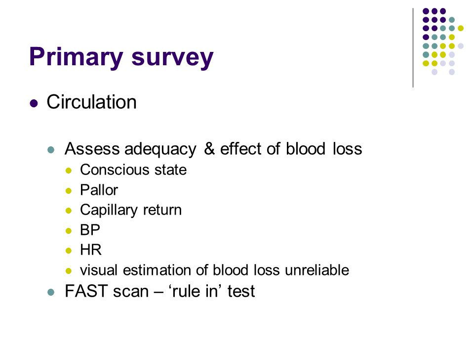 Primary survey Circulation Assess adequacy & effect of blood loss