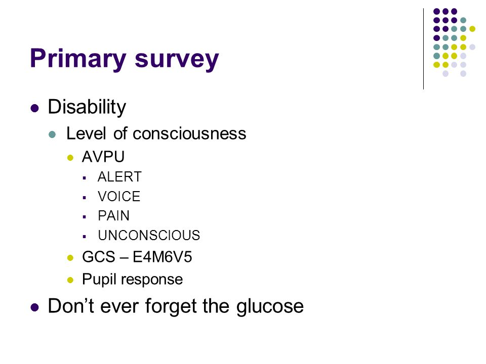 Primary survey Disability Don't ever forget the glucose