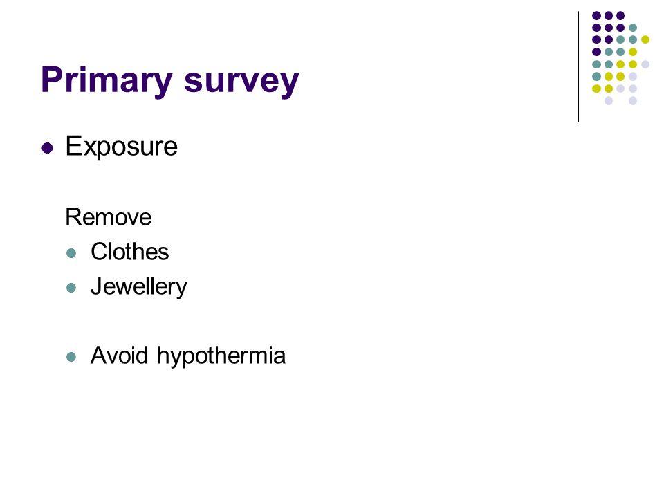 Primary survey Exposure Remove Clothes Jewellery Avoid hypothermia