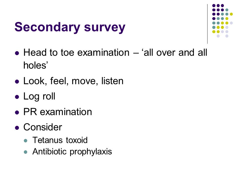 Secondary survey Head to toe examination – 'all over and all holes'