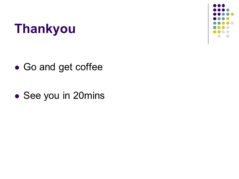 Thankyou Go and get coffee See you in 20mins