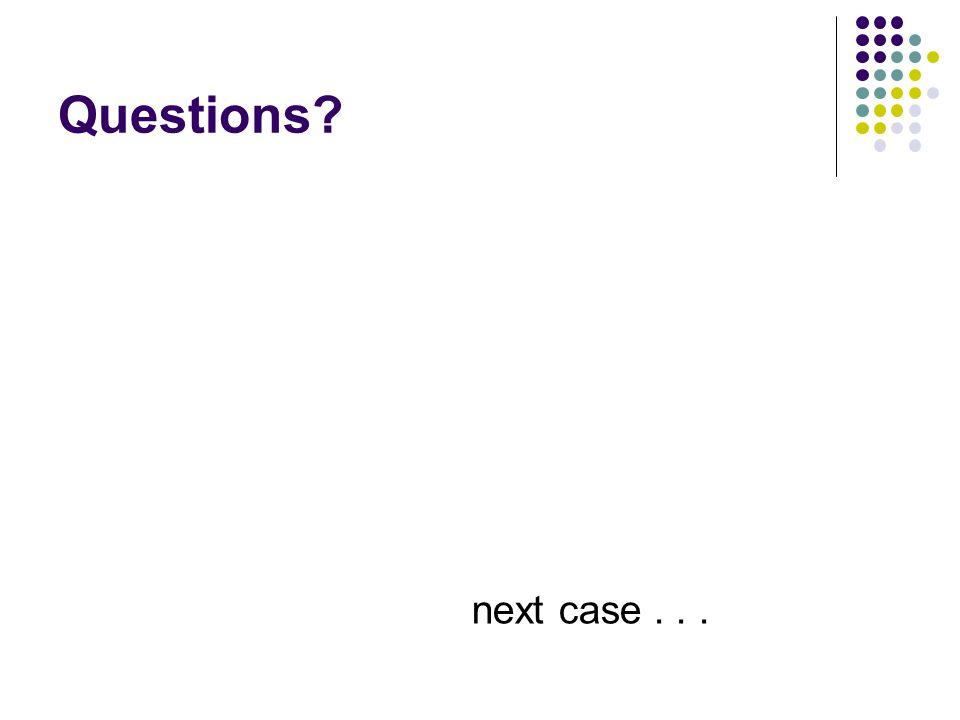 Questions next case . . .