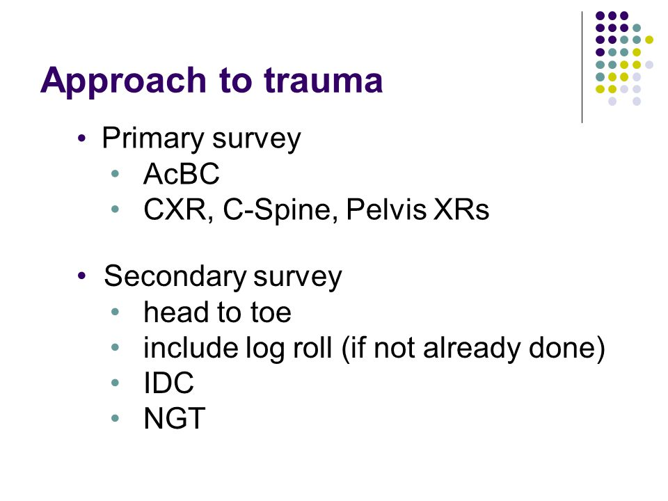 Approach to trauma Primary survey AcBC CXR, C-Spine, Pelvis XRs
