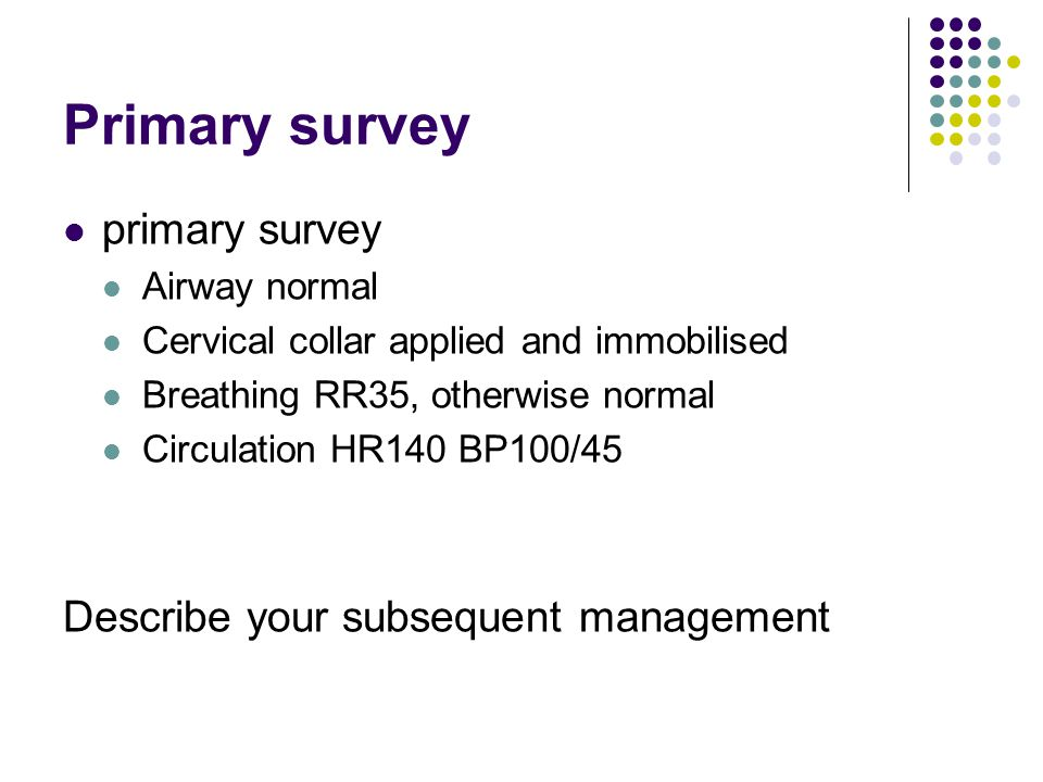 Primary survey primary survey Describe your subsequent management