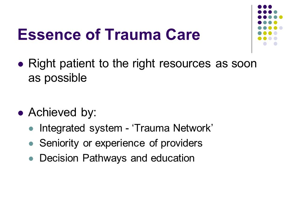 Essence of Trauma Care Right patient to the right resources as soon as possible. Achieved by: Integrated system - 'Trauma Network'