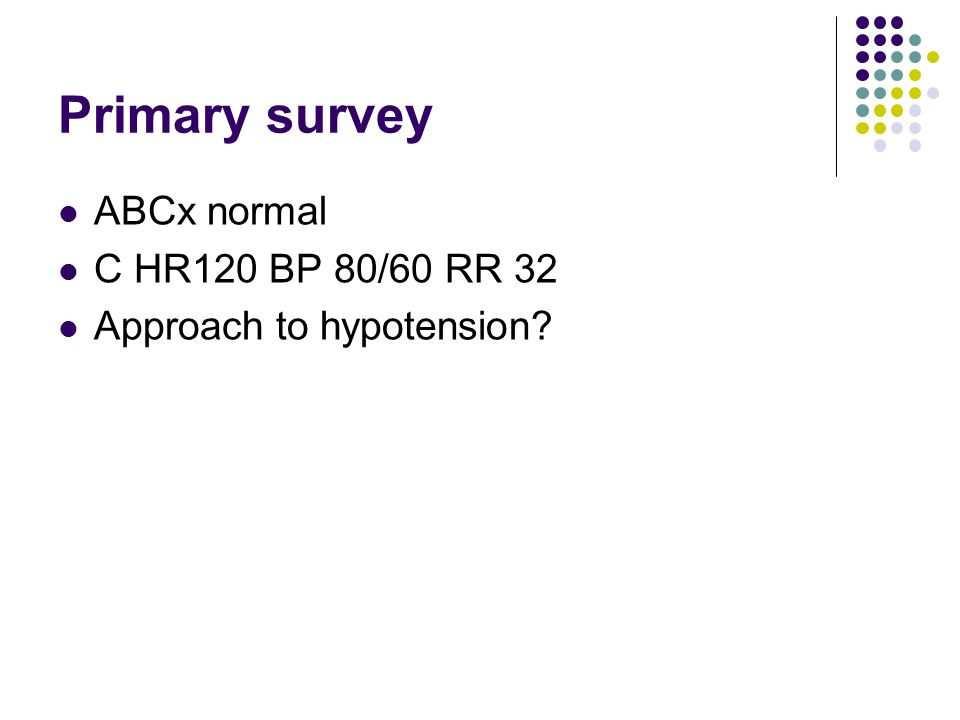 Primary survey ABCx normal C HR120 BP 80/60 RR 32