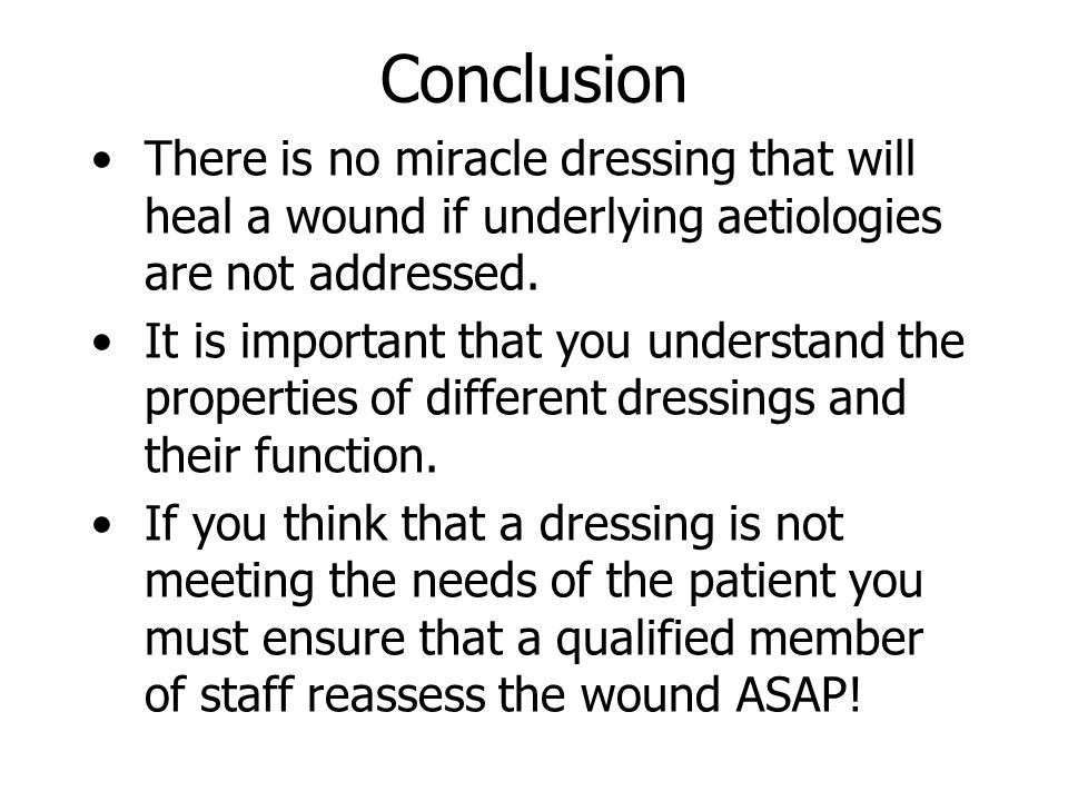 Conclusion There is no miracle dressing that will heal a wound if underlying aetiologies are not addressed.