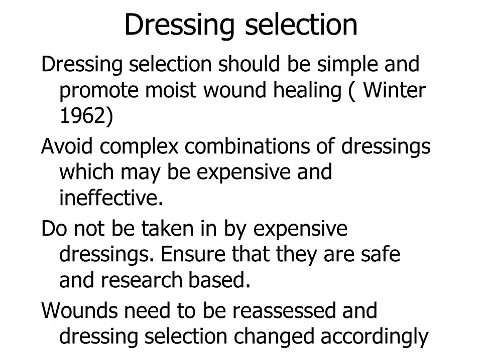 Dressing selection Dressing selection should be simple and promote moist wound healing ( Winter 1962)